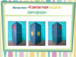 Мастер класс «Компактная модель светофора»