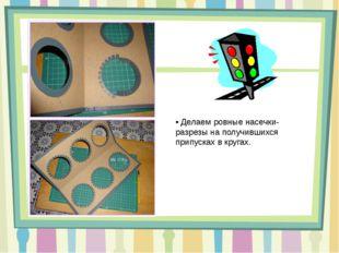 • Делаем ровные насечки-разрезы на получившихся припусках в кругах.