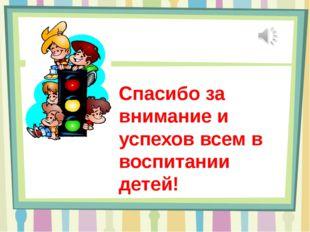 Спасибо за внимание и успехов всем в воспитании детей!