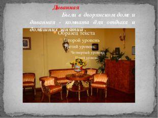 Диванная Были в дворянском доме и диванная - комната для отдыха и домашних за