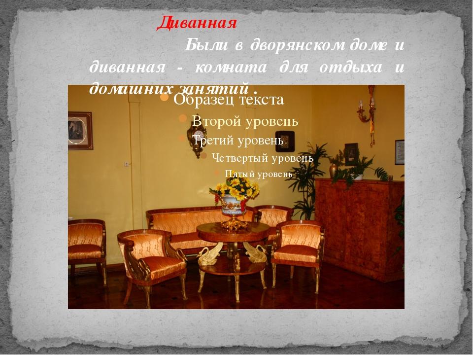 Диванная Были в дворянском доме и диванная - комната для отдыха и домашних за...