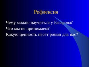 Рефлексия Чему можно научиться у Базарова? Что мы не принимаем? Какую ценност