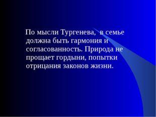 По мысли Тургенева, в семье должна быть гармония и согласованность. Природа