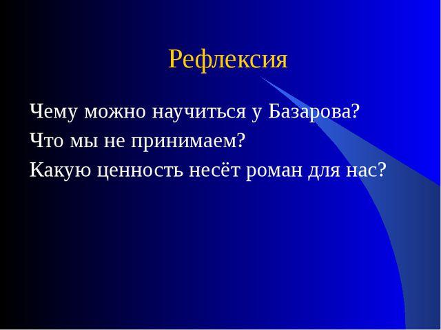 Рефлексия Чему можно научиться у Базарова? Что мы не принимаем? Какую ценност...