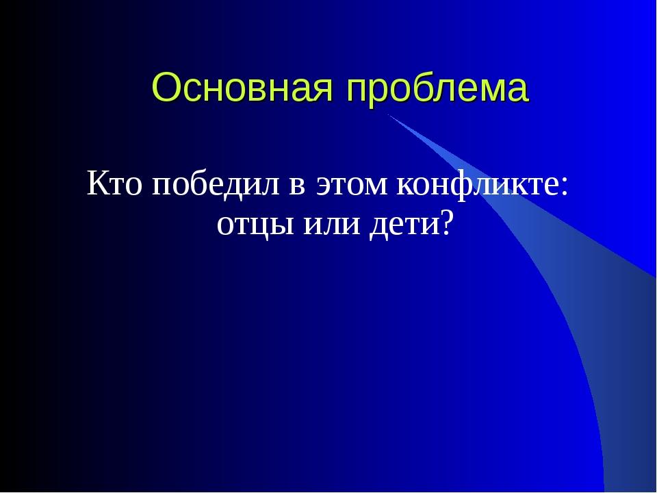Основная проблема Кто победил в этом конфликте: отцы или дети?