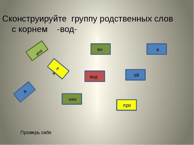Сконструируйте группу родственных слов с корнем -вод- вод ник ян а ой за ичк...