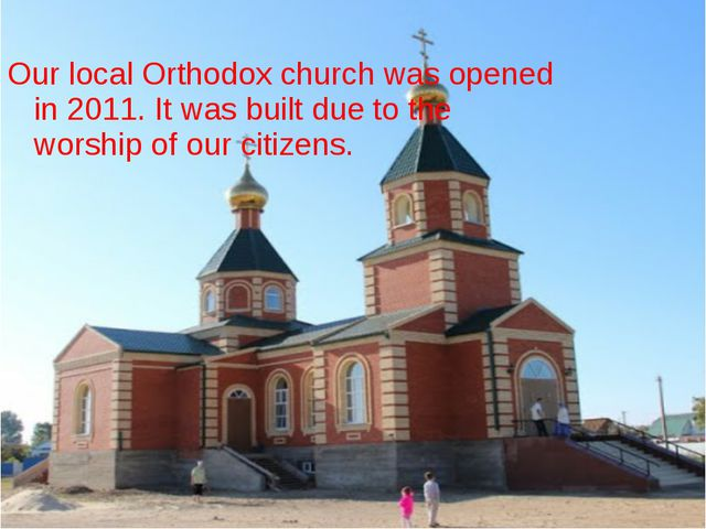 Our local Orthodox church was opened in 2011. It was built due to the worship...