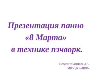 Презентация панно «8 Марта» в технике пэчворк. Педагог: Сагитова З.А. МКУ ДО