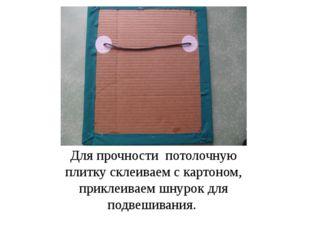 Для прочности потолочную плитку склеиваем с картоном, приклеиваем шнурок для