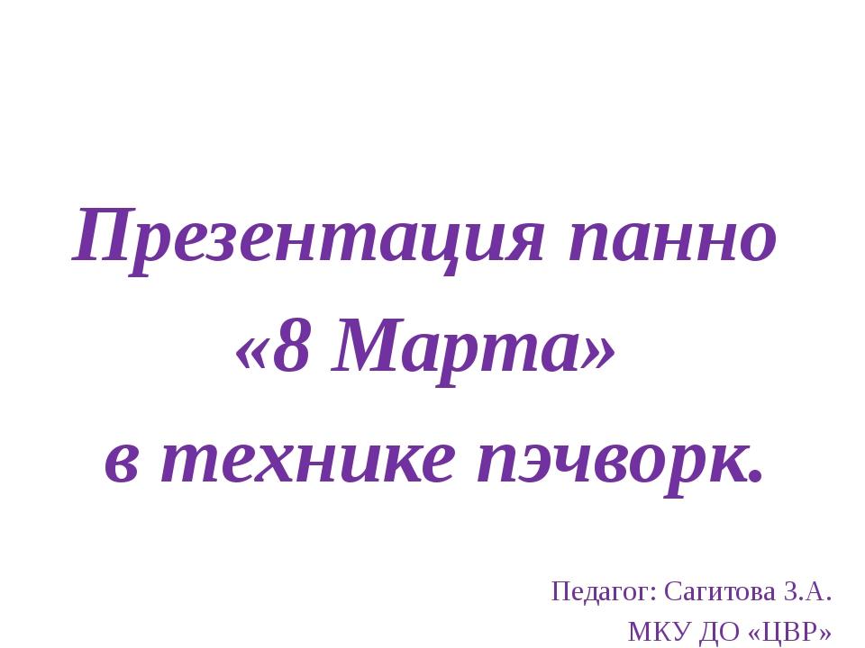 Презентация панно «8 Марта» в технике пэчворк. Педагог: Сагитова З.А. МКУ ДО...