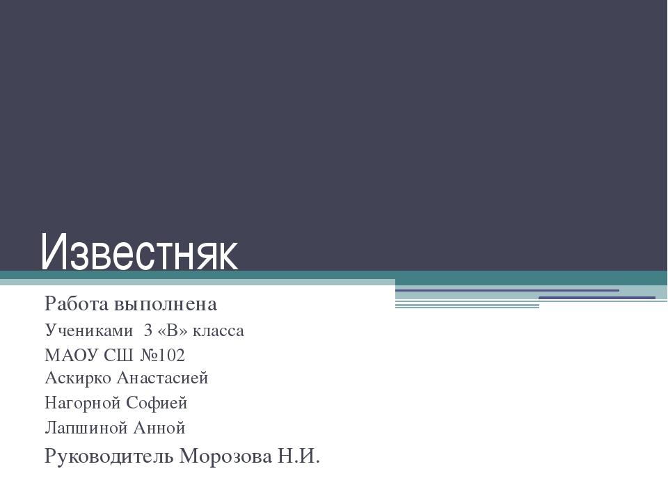 Известняк Работа выполнена Учениками 3 «В» класса МАОУ СШ №102 Аскирко Анаста...