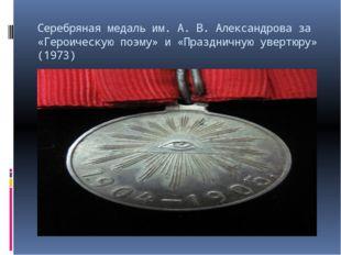 Серебряная медаль им. А.В.Александрова за «Героическую поэму» и «Праздничну