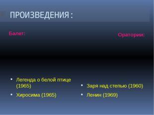 ПРОИЗВЕДЕНИЯ: Балет: Оратории: Легенда о белой птице (1965) Хиросима (1965) З
