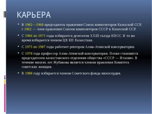КАРЬЕРА В 1962—1968 председатель правления Союза композиторов Казахской ССР,