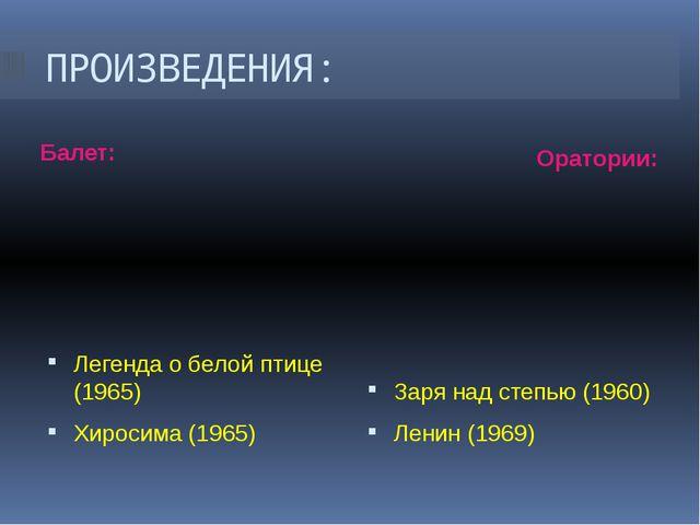 ПРОИЗВЕДЕНИЯ: Балет: Оратории: Легенда о белой птице (1965) Хиросима (1965) З...