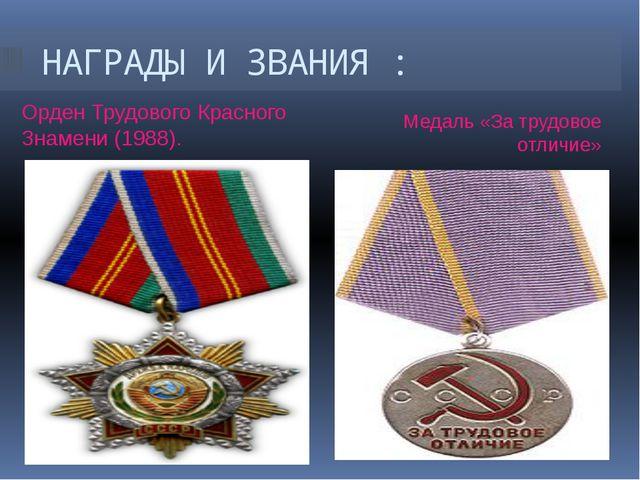 НАГРАДЫ И ЗВАНИЯ : Орден Трудового Красного Знамени(1988). Медаль «За трудов...