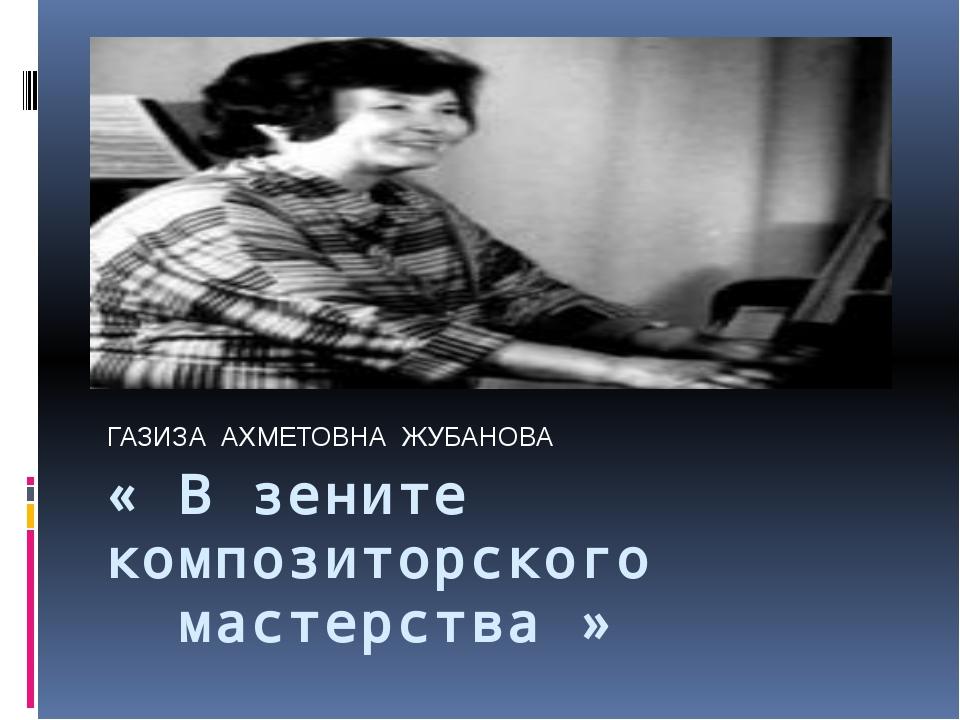 « В зените композиторского мастерства » ГАЗИЗА АХМЕТОВНА ЖУБАНОВА