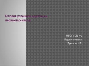 Условия успешной адаптации первоклассников. МБОУ СОШ №2 Педагог-психолог Тума