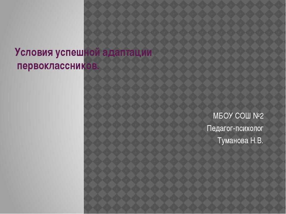 Условия успешной адаптации первоклассников. МБОУ СОШ №2 Педагог-психолог Тума...