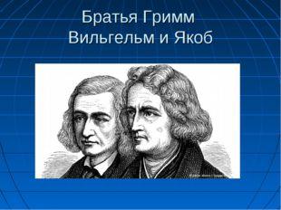 Братья Гримм Вильгельм и Якоб