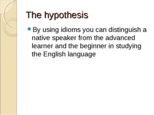The hypothesis By using idioms you can distinguish a native speaker from the