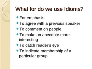 What for do we use Idioms? For emphasis To agree with a previous speaker To c