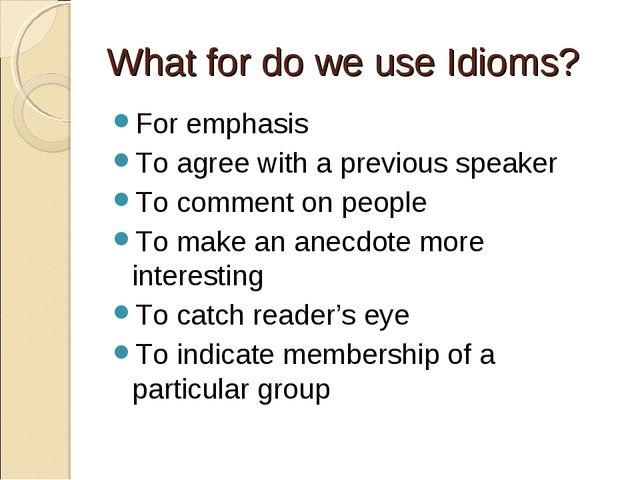 What for do we use Idioms? For emphasis To agree with a previous speaker To c...