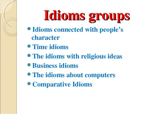 Idioms groups Idioms connected with people's character Time idioms The idioms...