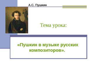 Тема урока: «Пушкин в музыке русских композиторов». А.С. Пушкин