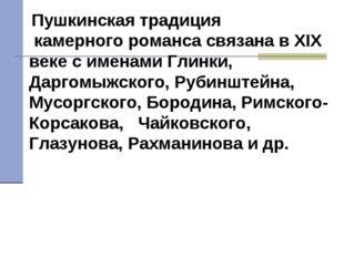 Пушкинская традиция камерного романса связана в XIX веке с именами Глинки, Д