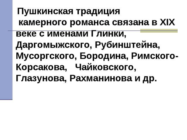 Пушкинская традиция камерного романса связана в XIX веке с именами Глинки, Д...