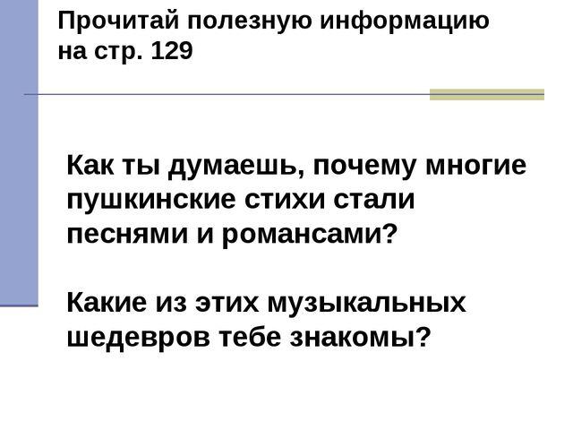 Прочитай полезную информацию на стр. 129 Как ты думаешь, почему многие пушкин...