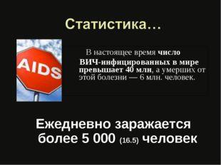 В настоящее время число ВИЧ-инфицированных в мире превышает 40 млн, а умерши