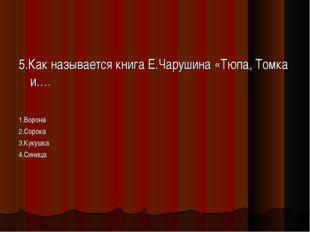 5.Как называется книга Е.Чарушина «Тюпа, Томка и…. 1.Ворона 2.Сорока 3.Кукушк