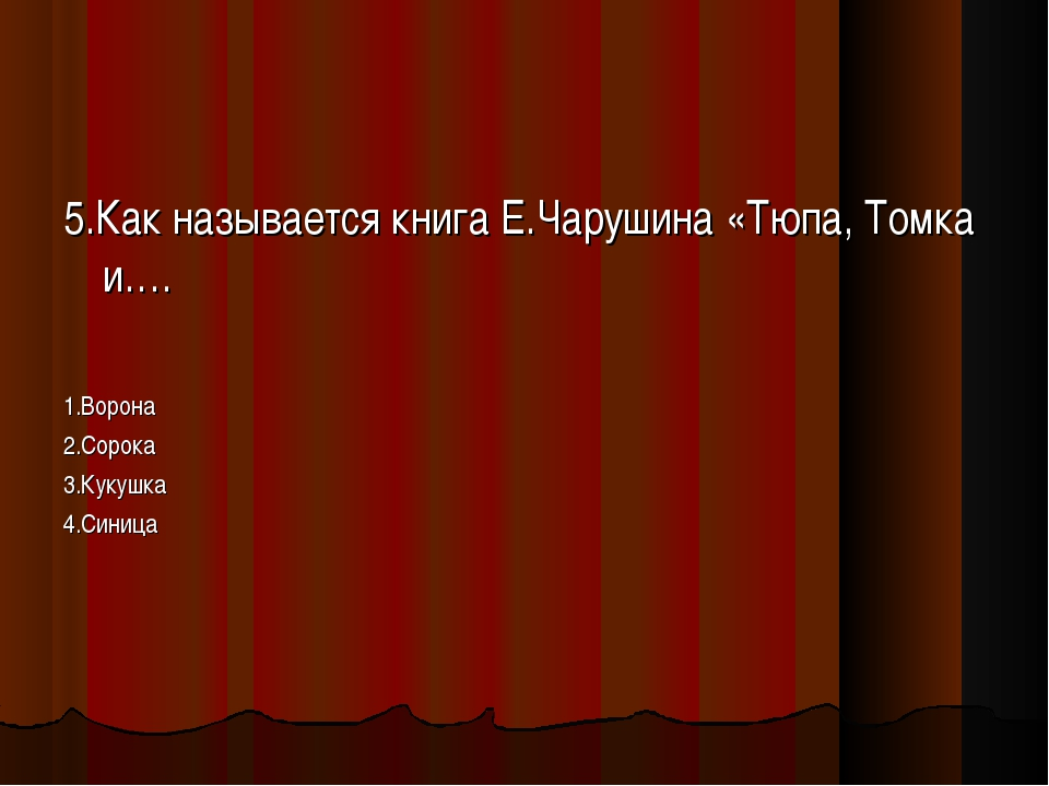 5.Как называется книга Е.Чарушина «Тюпа, Томка и…. 1.Ворона 2.Сорока 3.Кукушк...