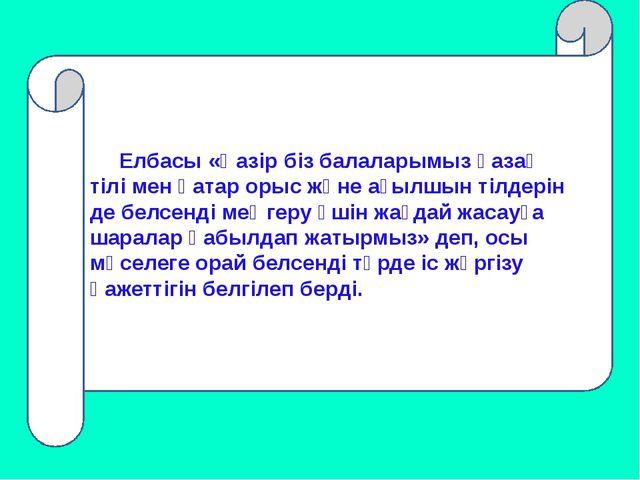 Елбасы «Қазір біз балаларымыз қазақ тілі мен қатар орыс және ағылшын тілдері...