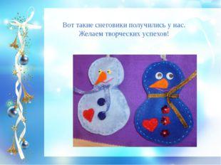 Вот такие снеговики получились у нас. Желаем творческих успехов!