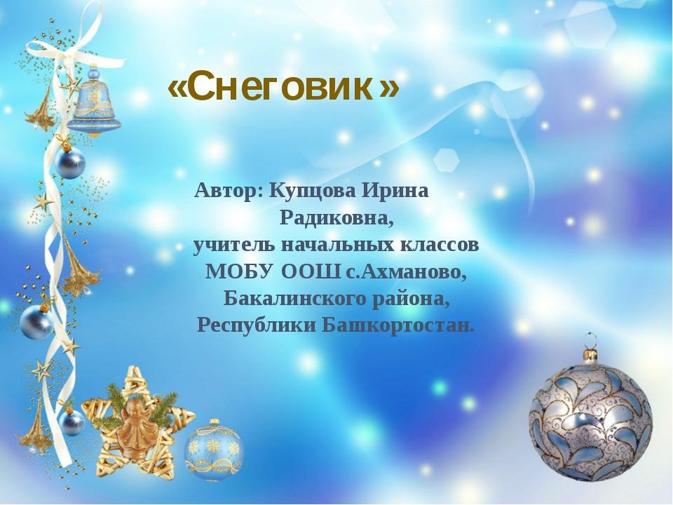 «Снеговик» Автор: Купцова Ирина Радиковна, учитель начальных классов МОБУ ООШ...