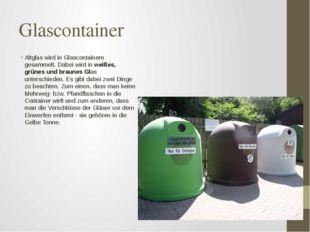 Glascontainer Altglas wird in Glascontainern gesammelt. Dabei wird in weißes,