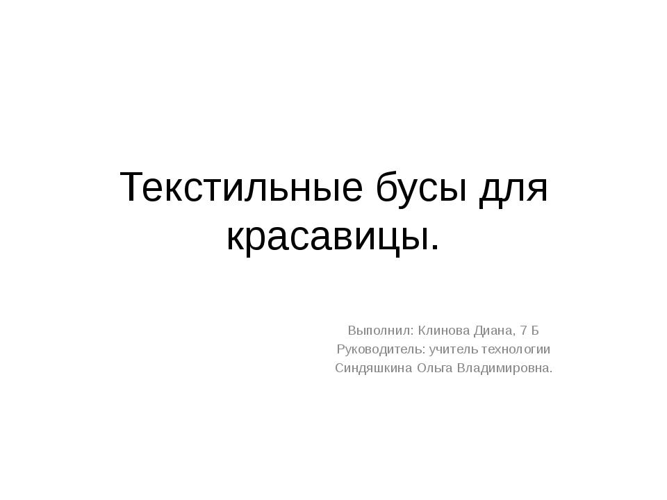 Текстильные бусы для красавицы. Выполнил: Клинова Диана, 7 Б Руководитель: уч...