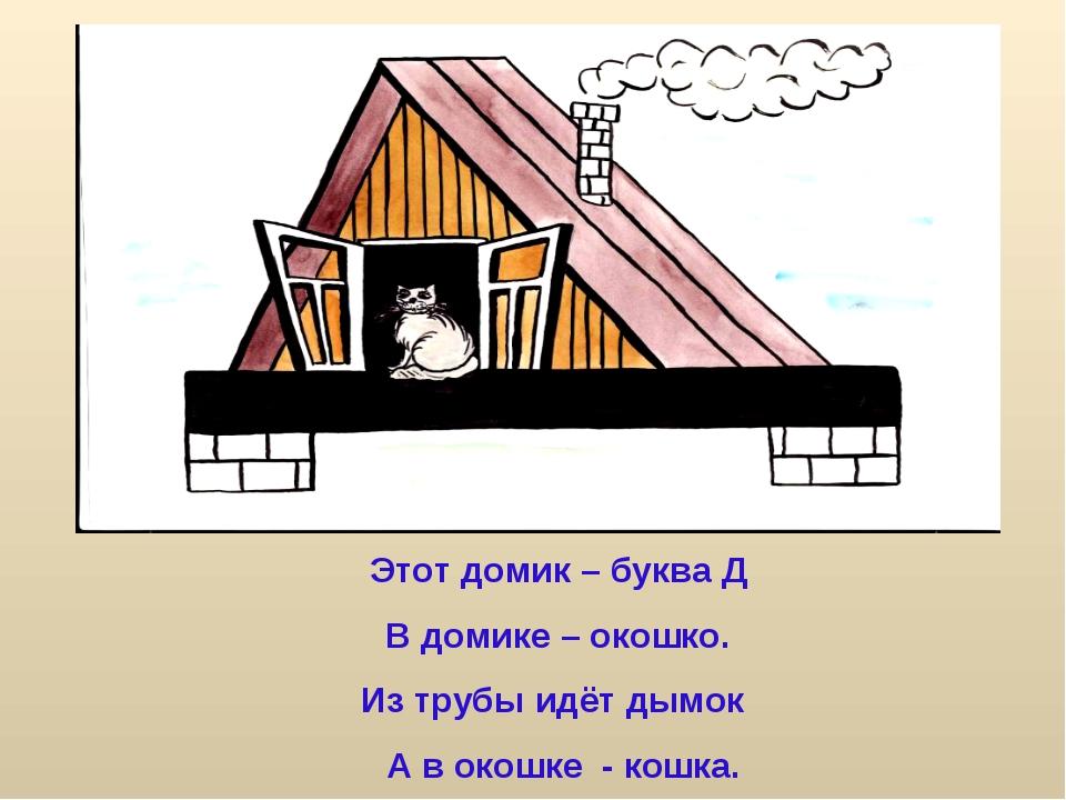 Этот домик – буква Д В домике – окошко. Из трубы идёт дымок А в окошке - кошка.