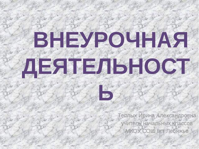 Теплых Ирина Александровна учитель начальных классов МКОУ СОШ пгт Лебяжье В...