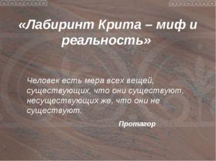 «Лабиринт Крита – миф и реальность» Человек есть мера всех вещей, существующ