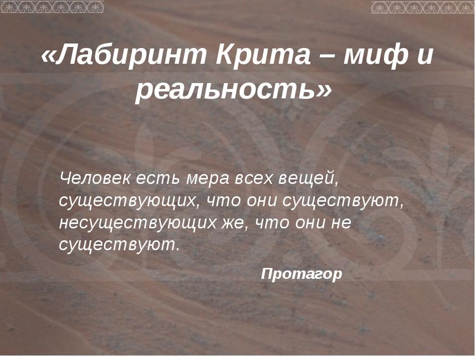 «Лабиринт Крита – миф и реальность» Человек есть мера всех вещей, существующ...