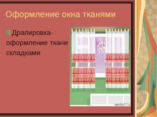 Оформление окна тканями Драпировка- оформление ткани складками