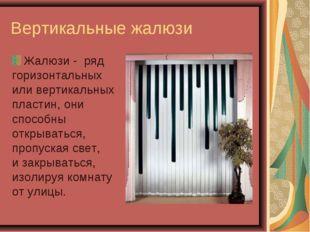 Вертикальные жалюзи Жалюзи - ряд горизонтальных или вертикальных пластин, они