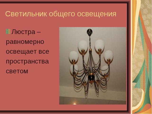 Светильник общего освещения Люстра – равномерно освещает все пространства све...