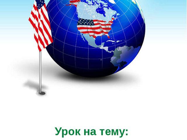Урок на тему: «Природные условия и ресурсы США»