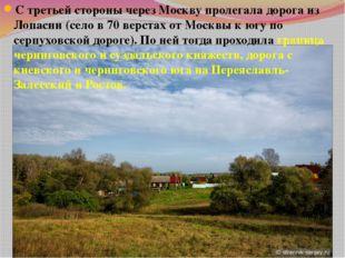 С третьей стороны через Москву пролегала дорога из Лопасни (село в 70 верстах