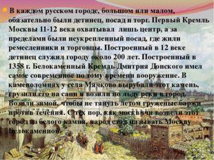 В каждом русском городе, большом или малом, обязательно были детинец, посад и